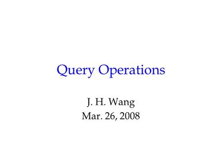 Query Operations J. H. Wang Mar. 26, 2008. The Retrieval Process User Interface Text Operations Query Operations Indexing Searching Ranking Index Text.