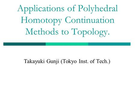 Applications of Polyhedral Homotopy Continuation Methods to Topology. Takayuki Gunji (Tokyo Inst. of Tech.)