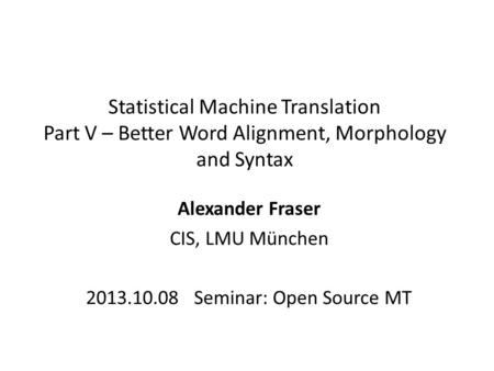 Statistical Machine Translation Part V – Better Word Alignment, Morphology and Syntax Alexander Fraser CIS, LMU München 2013.10.08 Seminar: Open Source.