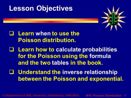 M16 Poisson Distribution 1  Department of ISM, University of Alabama, 1995-2003 Lesson Objectives  Learn when to use the Poisson distribution.  Learn.
