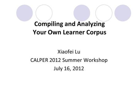 Compiling and Analyzing Your Own Learner Corpus Xiaofei Lu CALPER 2012 Summer Workshop July 16, 2012.