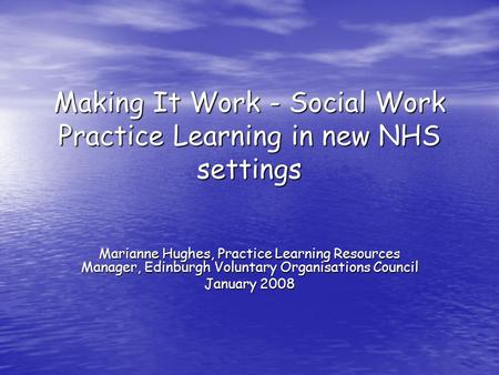 Making It Work - Social Work Practice Learning in new NHS settings Marianne Hughes, Practice Learning Resources Manager, Edinburgh Voluntary Organisations.