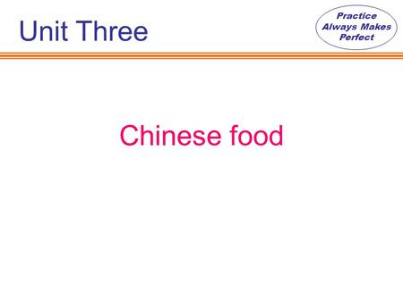 Practice Always Makes Perfect Chinese food Unit Three.