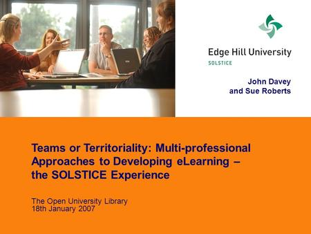 John Davey and Sue Roberts Teams or Territoriality: Multi-professional Approaches to Developing eLearning – the SOLSTICE Experience The Open University.