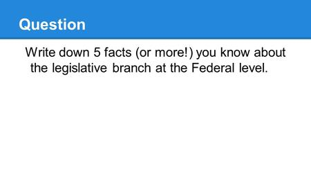 Question Write down 5 facts (or more!) you know about the legislative branch at the Federal level.