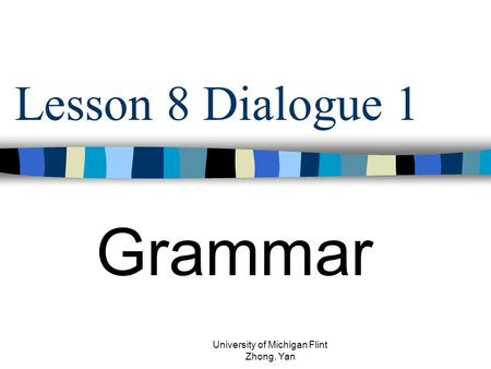 Lesson 8 Dialogue 1 Grammar University of Michigan Flint Zhong, Yan.
