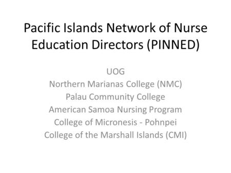 Pacific Islands Network of Nurse Education Directors (PINNED) UOG Northern Marianas College (NMC) Palau Community College American Samoa Nursing Program.