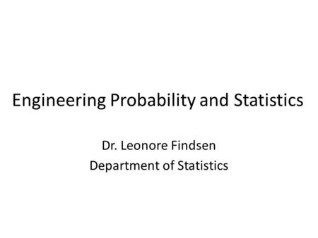 Engineering Probability and Statistics Dr. Leonore Findsen Department of Statistics.