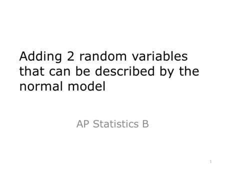 Adding 2 random variables that can be described by the normal model AP Statistics B 1.
