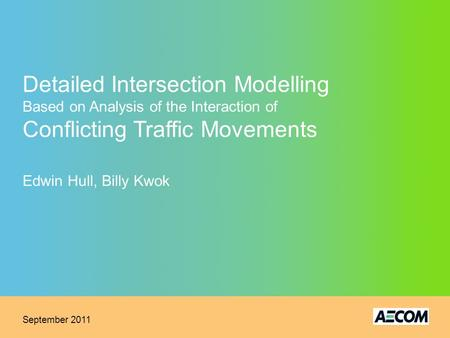 Detailed Intersection Modelling Based on Analysis of the Interaction of Conflicting Traffic Movements Edwin Hull, Billy Kwok September 2011.