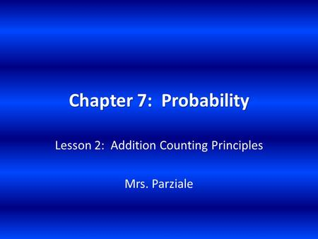 Chapter 7: Probability Lesson 2: Addition Counting Principles Mrs. Parziale.