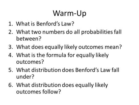 Warm-Up 1. What is Benford's Law? 2.What two numbers do all probabilities fall between? 3.What does equally likely outcomes mean? 4.What is the formula.