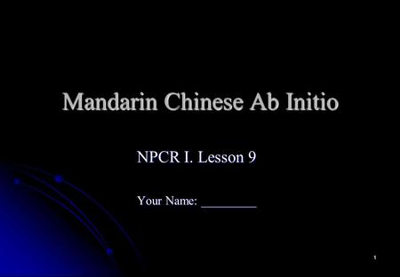 1 Mandarin Chinese Ab Initio NPCR I. Lesson 9 Your Name: _________.