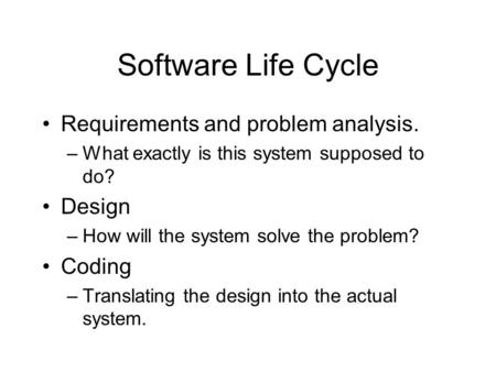Software Life Cycle Requirements and problem analysis. –What exactly is this system supposed to do? Design –How will the system solve the problem? Coding.