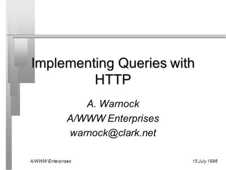 A/WWW Enterprises15 July 1996 Implementing Queries with HTTP A. Warnock A/WWW Enterprises