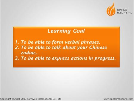 Copyright ©2008-2013 Lumivox International Co., Ltd.www.speakmandarin.com Learning Goal 1. To be able to form verbal phrases. 2. To be able to talk about.