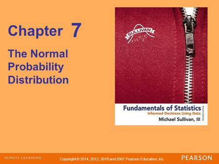 Copyright © 2014, 2013, 2010 and 2007 Pearson Education, Inc. Chapter The Normal Probability Distribution 7.