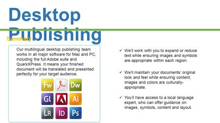 Desktop Publishing Summary Our multilingual desktop publishing team works in all major software for Mac and PC, including the full Adobe suite and QuarkXPress.