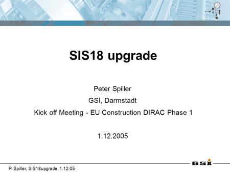 P. Spiller, SIS18upgrade, 1.12.05 Peter Spiller GSI, Darmstadt Kick off Meeting - EU Construction DIRAC Phase 1 1.12.2005 SIS18 upgrade.