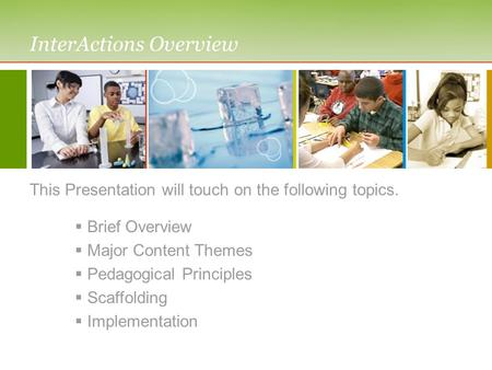 InterActions Overview This Presentation will touch on the following topics.  Brief Overview  Major Content Themes  Pedagogical Principles  Scaffolding.