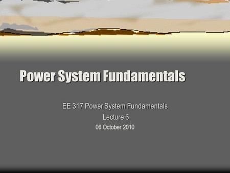 Power System Fundamentals EE 317 Power System Fundamentals Lecture 6 Lecture 6 06 October 2010.