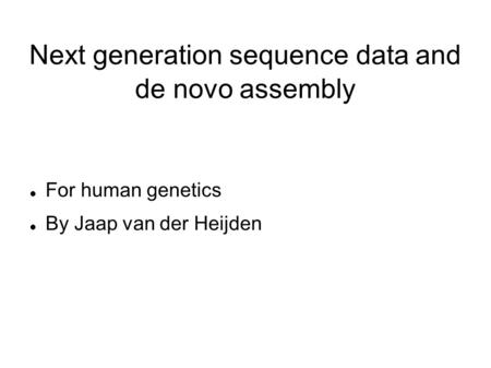 Next generation sequence data and de novo assembly For human genetics By Jaap van der Heijden.