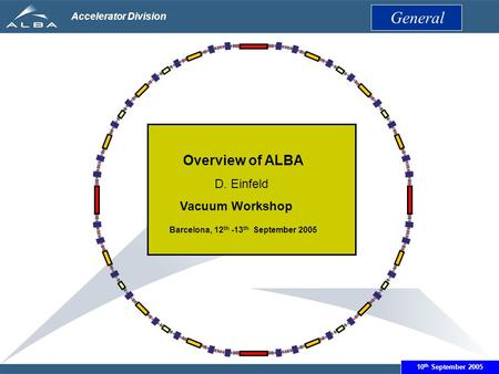 June 14th 2005 Accelerator Division Overview of ALBA D. Einfeld Vacuum Workshop Barcelona, 12 th -13 th September 2005 General 10 th September 2005.