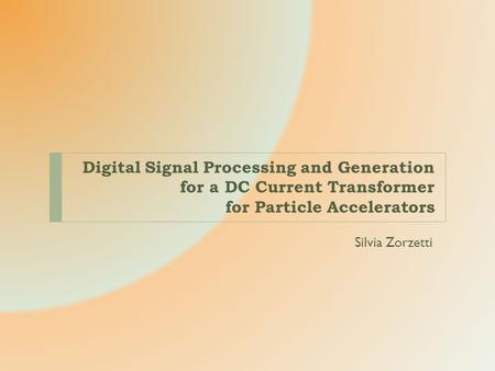 Digital Signal Processing and Generation for a DC Current Transformer for Particle Accelerators Silvia Zorzetti.