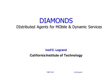 CHEP 2003 Iosif Legrand DIAMONDS DIstributed Agents for MObile & Dynamic Services Iosif C. Legrand California Institute of Technology.