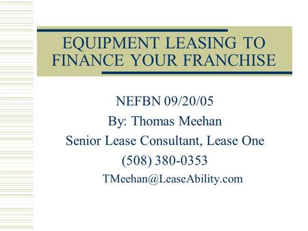 EQUIPMENT LEASING TO FINANCE YOUR FRANCHISE NEFBN 09/20/05 By: Thomas Meehan Senior Lease Consultant, Lease One (508) 380-0353