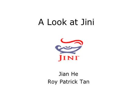 A Look at Jini Jian He Roy Patrick Tan. Outline History Design Goals An Example Basic Components Top View Infrastructures --- Proxies, Discovery/join.