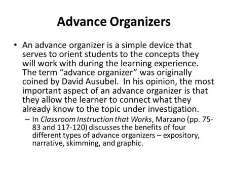 Advance Organizers An advance organizer is a simple device that serves to orient students to the concepts they will work with during the learning experience.