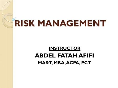 RISK MANAGEMENT INSTRUCTOR ABDEL FATAH AFIFI MA&T, MBA, ACPA, PCT.