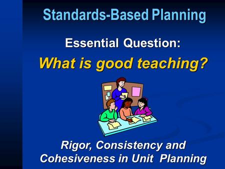Standards-Based Planning Essential Question: What is good teaching? Rigor, Consistency and Cohesiveness in Unit Planning.