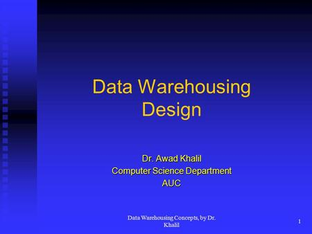 Data Warehousing Concepts, by Dr. Khalil 1 Data Warehousing Design Dr. Awad Khalil Computer Science Department AUC.