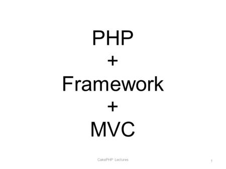 PHP + Framework + MVC CakePHP Lectures 1. What is Framework? CakePHP Lectures 2.