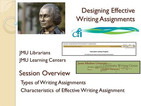 Designing Effective Writing Assignments JMU Librarians JMU Learning Centers Session Overview Types of Writing Assignments Characteristics of Effective.