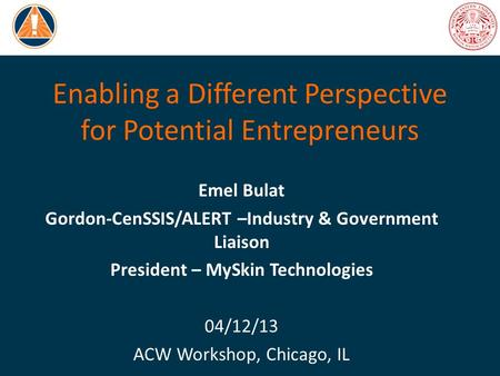 Enabling a Different Perspective for Potential Entrepreneurs Emel Bulat Gordon-CenSSIS/ALERT –Industry & Government Liaison President – MySkin Technologies.