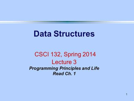 1 Data Structures CSCI 132, Spring 2014 Lecture 3 Programming Principles and Life Read Ch. 1.