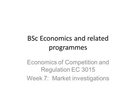 BSc Economics and related programmes Economics of Competition and Regulation EC 3015 Week 7: Market investigations.
