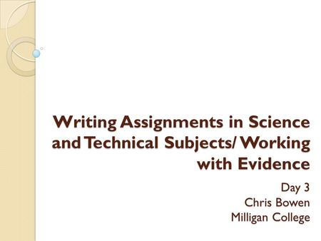 Writing Assignments in Science and Technical Subjects/ Working with Evidence Day 3 Chris Bowen Milligan College.
