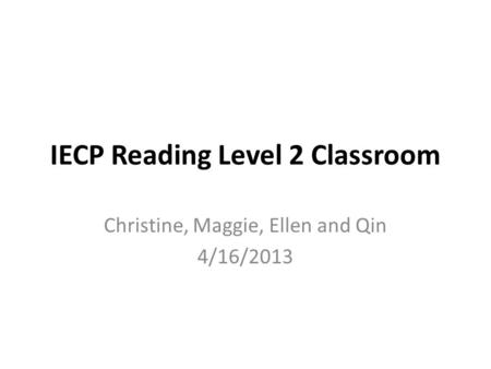 IECP Reading Level 2 Classroom Christine, Maggie, Ellen and Qin 4/16/2013.