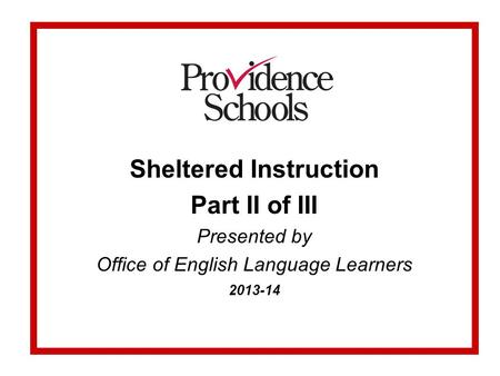 Sheltered Instruction Part II of III Presented by Office of English Language Learners 2013-14.