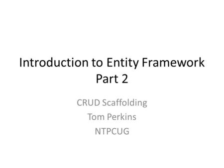 Introduction to Entity Framework Part 2 CRUD Scaffolding Tom Perkins NTPCUG.