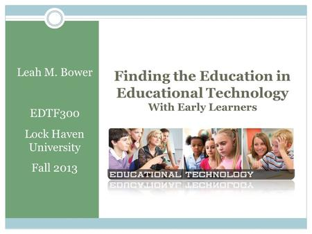 Finding the Education in Educational Technology With Early Learners Leah M. Bower EDTF300 Lock Haven University Fall 2013.