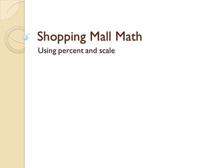 Shopping Mall Math Using percent and scale. Make a list of stores found in a mall. Group the stores into categories. What types of stores are most prevalent?