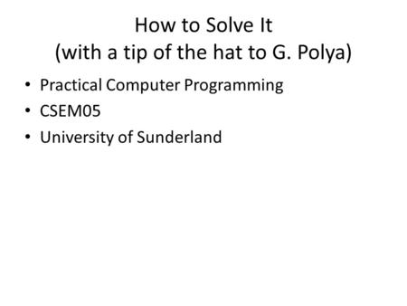 How to Solve It (with a tip of the hat to G. Polya) Practical Computer Programming CSEM05 University of Sunderland.