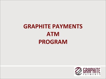 GRAPHITE PAYMENTS ATM PROGRAM 1. ATM STATISTICS 2013 Federal Reserve Payments Study  5.8 billion ATM withdrawals  1.9 billion from non-FI ATMs  $ 685.1.