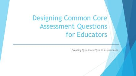 Designing Common Core Assessment Questions for Educators Creating Type II and Type III Assessments.