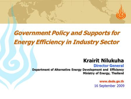 Government Policy and Supports for Energy Efficiency in Industry Sector Krairit Nilukuha Director General Department of Alternative Energy Development.